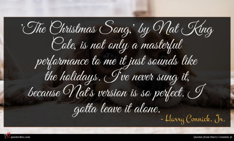'The Christmas Song,' by Nat King Cole, is not only a masterful performance to me it just sounds like the holidays. I've never sung it, because Nat's version is so perfect. I gotta leave it alone.