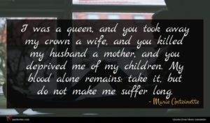 Marie Antoinette quote : I was a queen ...