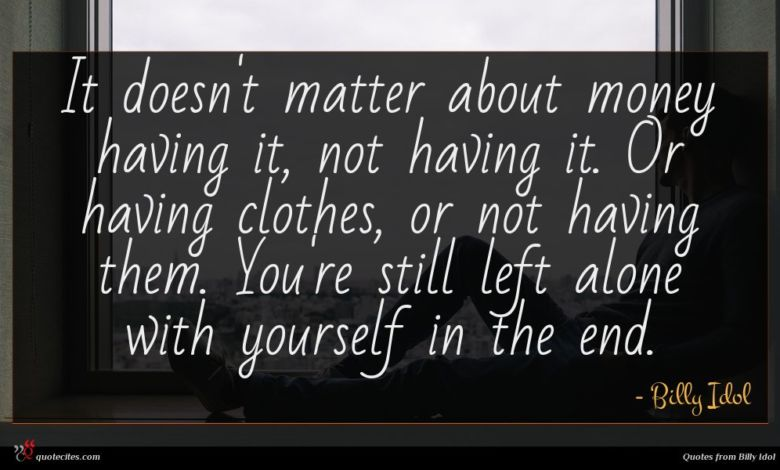 It doesn't matter about money having it, not having it. Or having clothes, or not having them. You're still left alone with yourself in the end.