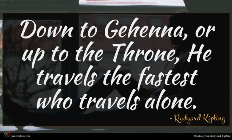 Down to Gehenna, or up to the Throne, He travels the fastest who travels alone.