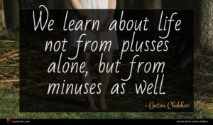 Anton Chekhov quote : We learn about life ...