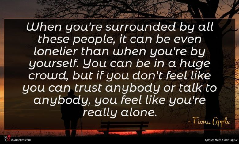 When you're surrounded by all these people, it can be even lonelier than when you're by yourself. You can be in a huge crowd, but if you don't feel like you can trust anybody or talk to anybody, you feel like you're really alone.