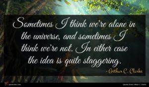 Arthur C. Clarke quote : Sometimes I think we're ...