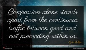 Eric Hoffer quote : Compassion alone stands apart ...
