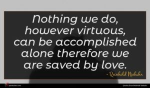 Reinhold Niebuhr quote : Nothing we do however ...