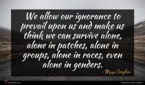 Maya Angelou quote : We allow our ignorance ...