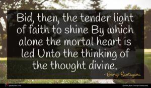 George Santayana quote : Bid then the tender ...