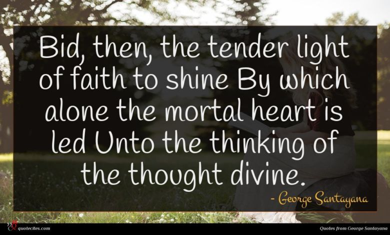 Bid, then, the tender light of faith to shine By which alone the mortal heart is led Unto the thinking of the thought divine.