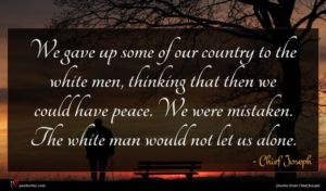 Chief Joseph quote : We gave up some ...