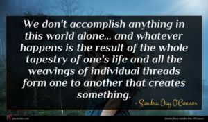 Sandra Day O'Connor quote : We don't accomplish anything ...
