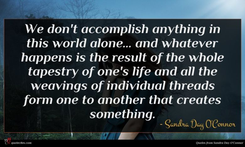 We don't accomplish anything in this world alone... and whatever happens is the result of the whole tapestry of one's life and all the weavings of individual threads form one to another that creates something.