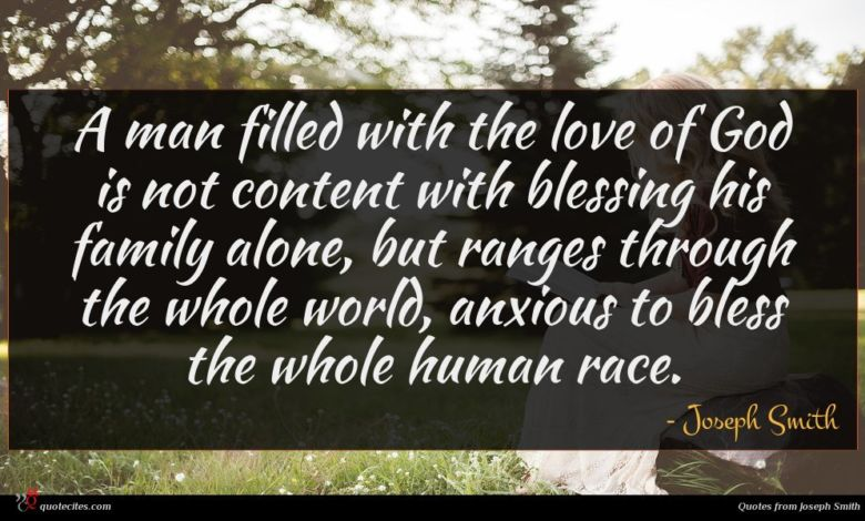 A man filled with the love of God is not content with blessing his family alone, but ranges through the whole world, anxious to bless the whole human race.
