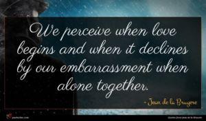 Jean de la Bruyere quote : We perceive when love ...