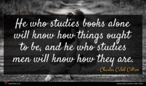 Charles Caleb Colton quote : He who studies books ...