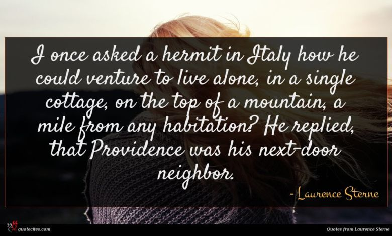 I once asked a hermit in Italy how he could venture to live alone, in a single cottage, on the top of a mountain, a mile from any habitation? He replied, that Providence was his next-door neighbor.