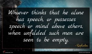 Sophocles quote : Whoever thinks that he ...