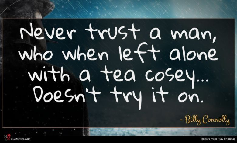 Never trust a man, who when left alone with a tea cosey... Doesn't try it on.