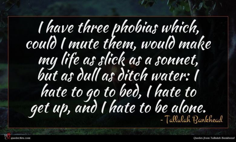 I have three phobias which, could I mute them, would make my life as slick as a sonnet, but as dull as ditch water: I hate to go to bed, I hate to get up, and I hate to be alone.