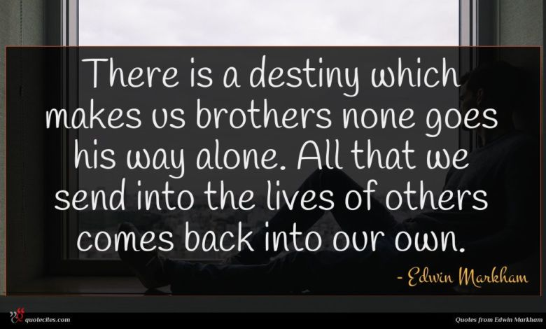 There is a destiny which makes us brothers none goes his way alone. All that we send into the lives of others comes back into our own.
