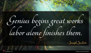 Joseph Joubert quote : Genius begins great works ...