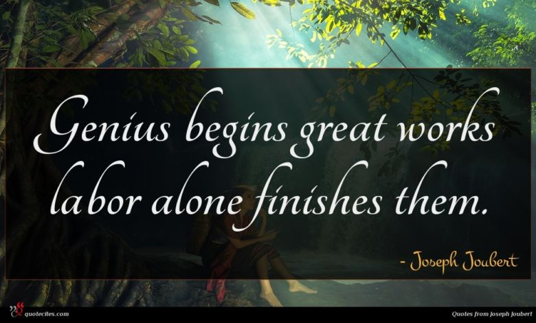 Genius begins great works labor alone finishes them.