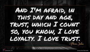 Elton John quote : And I'm afraid in ...