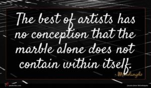Michelangelo quote : The best of artists ...