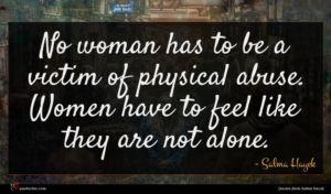Salma Hayek quote : No woman has to ...