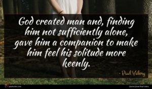 Paul Valery quote : God created man and ...