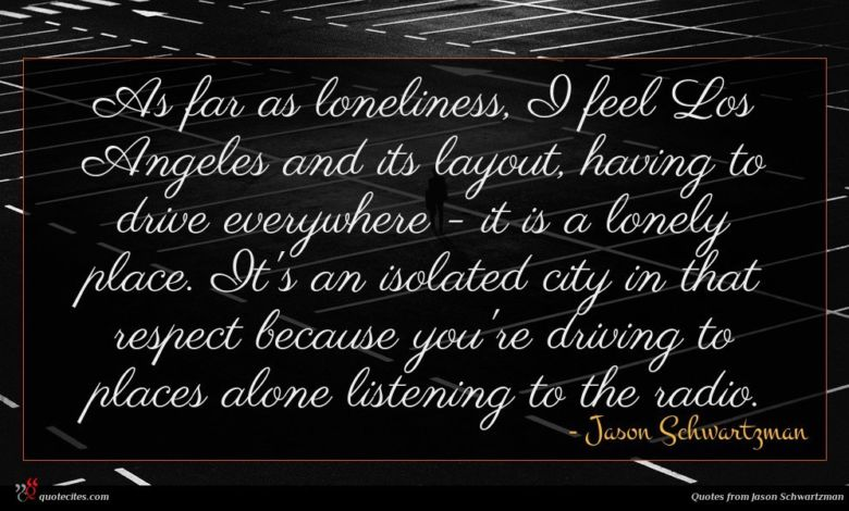 As far as loneliness, I feel Los Angeles and its layout, having to drive everywhere - it is a lonely place. It's an isolated city in that respect because you're driving to places alone listening to the radio.
