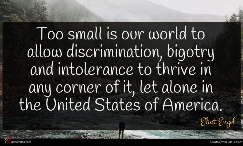 Too small is our world to allow discrimination, bigotry and intolerance to thrive in any corner of it, let alone in the United States of America.