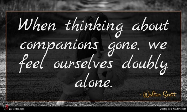 When thinking about companions gone, we feel ourselves doubly alone.