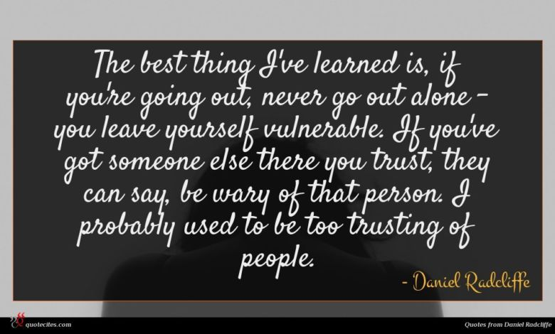 The best thing I've learned is, if you're going out, never go out alone - you leave yourself vulnerable. If you've got someone else there you trust, they can say, be wary of that person. I probably used to be too trusting of people.