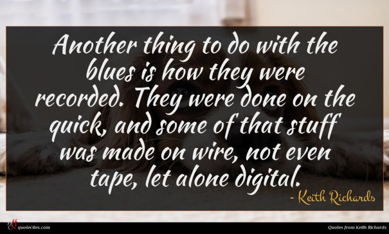Another thing to do with the blues is how they were recorded. They were done on the quick, and some of that stuff was made on wire, not even tape, let alone digital.