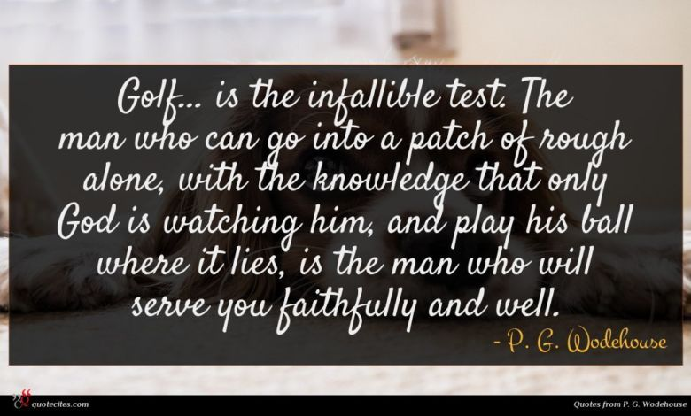 Golf... is the infallible test. The man who can go into a patch of rough alone, with the knowledge that only God is watching him, and play his ball where it lies, is the man who will serve you faithfully and well.