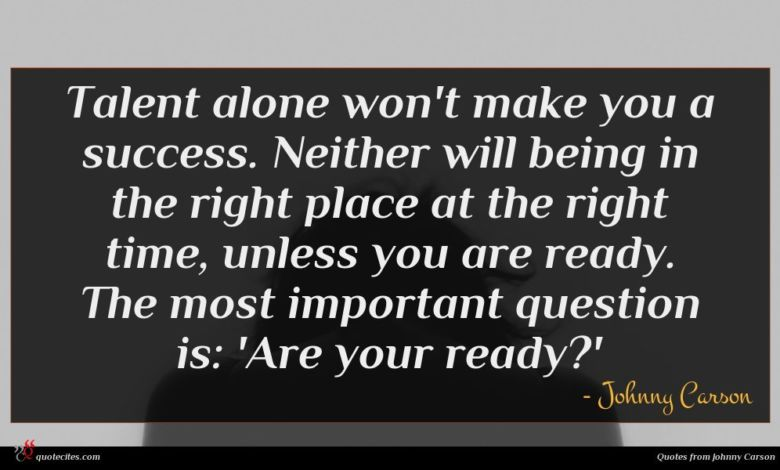 Talent alone won't make you a success. Neither will being in the right place at the right time, unless you are ready. The most important question is: 'Are your ready?'