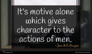 Jean de la Bruyere quote : It's motive alone which ...