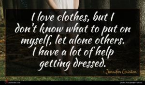 Jennifer Aniston quote : I love clothes but ...