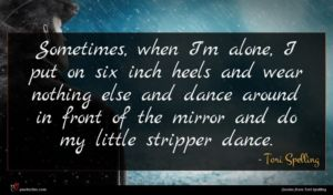 Tori Spelling quote : Sometimes when I'm alone ...