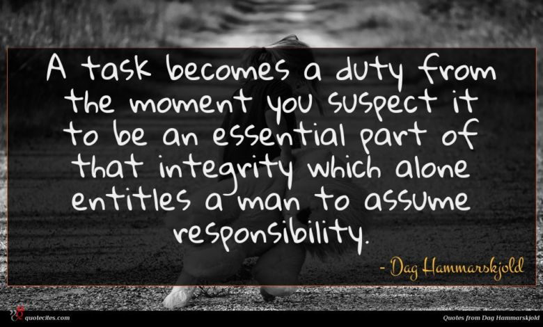 A task becomes a duty from the moment you suspect it to be an essential part of that integrity which alone entitles a man to assume responsibility.