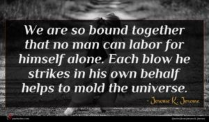 Jerome K. Jerome quote : We are so bound ...