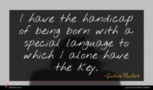 Gustave Flaubert quote : I have the handicap ...