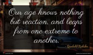 Reinhold Niebuhr quote : Our age knows nothing ...