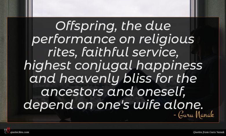 Offspring, the due performance on religious rites, faithful service, highest conjugal happiness and heavenly bliss for the ancestors and oneself, depend on one's wife alone.