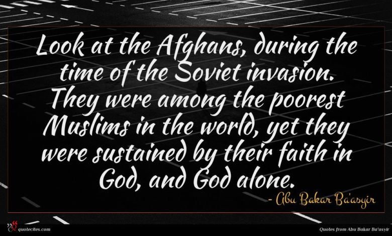 Look at the Afghans, during the time of the Soviet invasion. They were among the poorest Muslims in the world, yet they were sustained by their faith in God, and God alone.