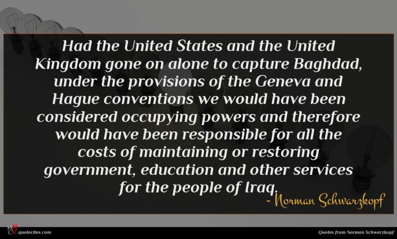 Had the United States and the United Kingdom gone on alone to capture Baghdad, under the provisions of the Geneva and Hague conventions we would have been considered occupying powers and therefore would have been responsible for all the costs of maintaining or restoring government, education and other services for the people of Iraq.