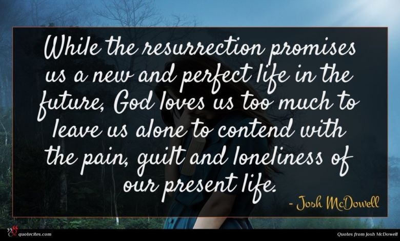 While the resurrection promises us a new and perfect life in the future, God loves us too much to leave us alone to contend with the pain, guilt and loneliness of our present life.