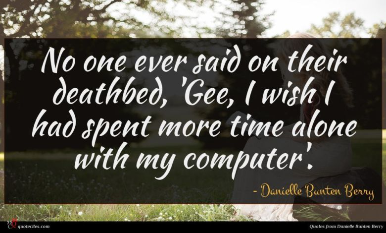 No one ever said on their deathbed, 'Gee, I wish I had spent more time alone with my computer'.