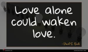 Pearl S. Buck quote : Love alone could waken ...