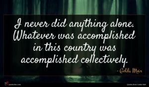 Golda Meir quote : I never did anything ...